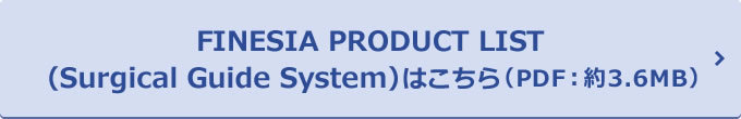 FINESIA PRODUCT LIST(Surgical Guide System) はこちら(PDF:約3.6MB)