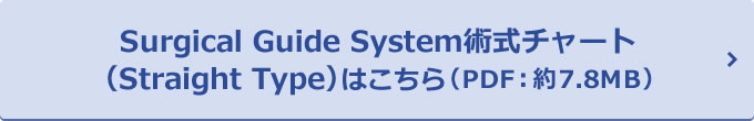 Surgical Guide System術式チャート(Straight Type)はこちら(PDF:約7.8MB)