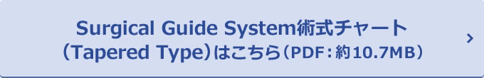 Surgical Guide System術式チャート(Tapered Type)はこちら(PDF:約10.7MB)